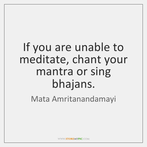 If you are unable to meditate, chant your mantra or sing bhajans.