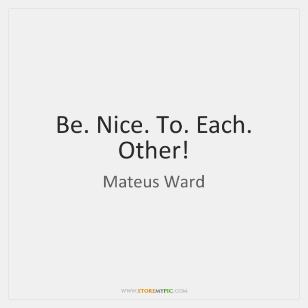 Be. Nice. To. Each. Other!