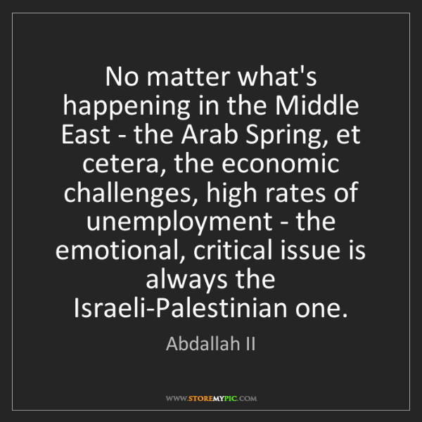 Abdallah II: No matter what's happening in the Middle East - the Arab...