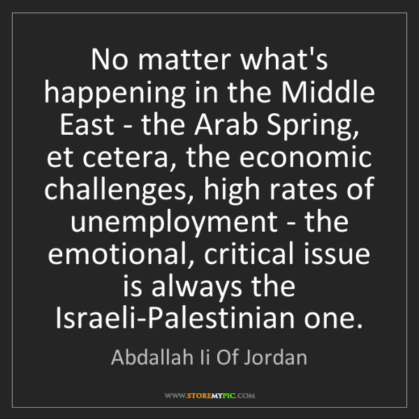 Abdallah Ii Of Jordan: No matter what's happening in the Middle East - the Arab...