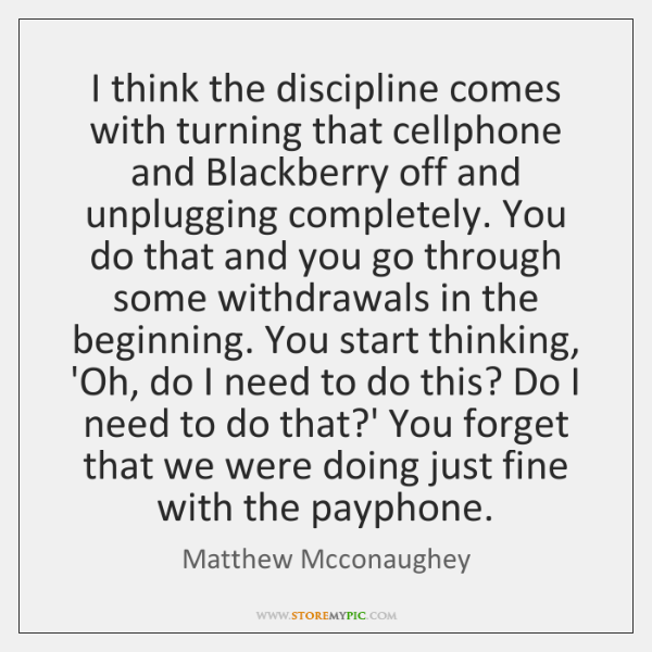 I think the discipline comes with turning that cellphone and Blackberry off ...
