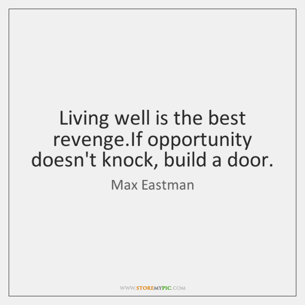Living well is the best revenge.If opportunity doesn't knock, build a ...