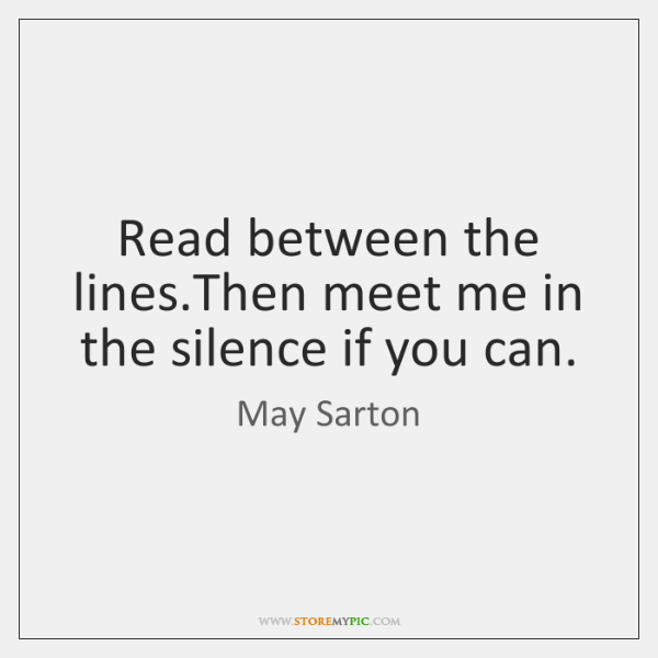 Read between the lines.Then meet me in the silence if you ...