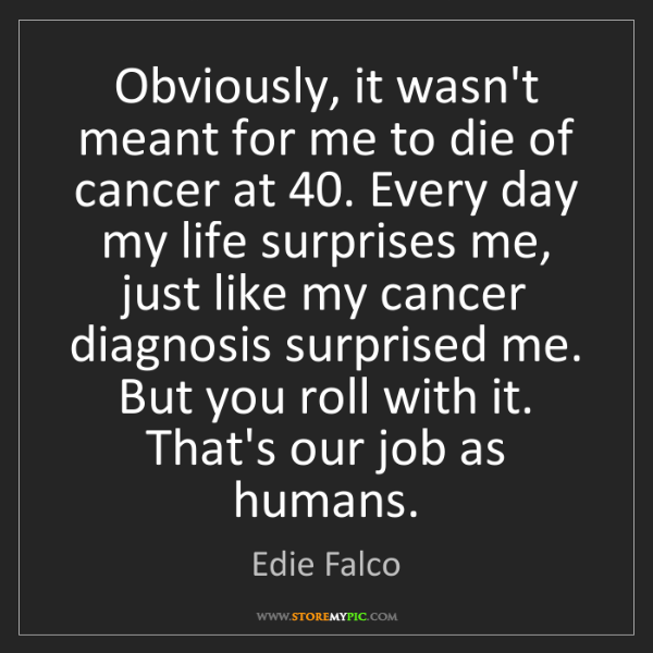 Edie Falco: Obviously, it wasn't meant for me to die of cancer at...