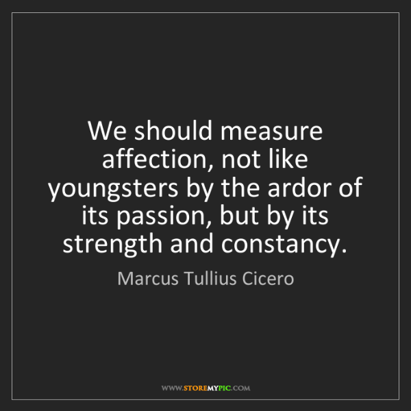 Marcus Tullius Cicero: We should measure affection, not like youngsters by the...