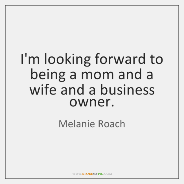 I'm looking forward to being a mom and a wife and a ...