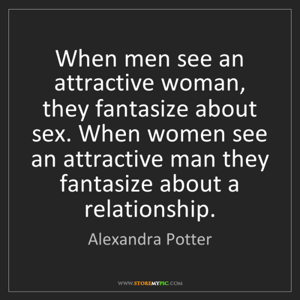 Alexandra Potter: When men see an attractive woman, they fantasize about...