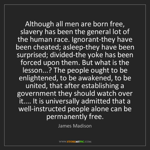 James Madison: Although all men are born free, slavery has been the...