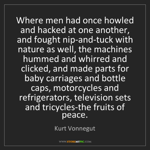 Kurt Vonnegut: Where men had once howled and hacked at one another,...