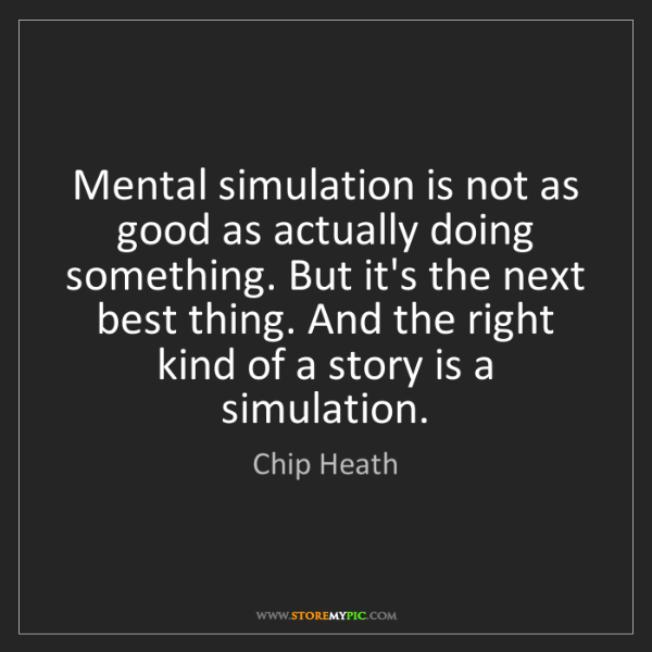 Chip Heath: Mental simulation is not as good as actually doing something....