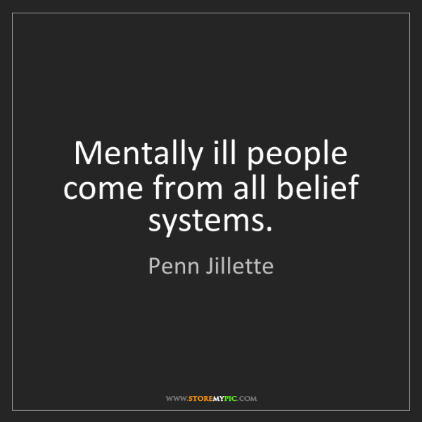 Penn Jillette: Mentally ill people come from all belief systems.