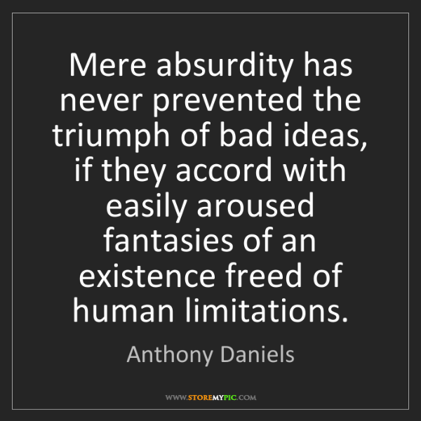 Anthony Daniels: Mere absurdity has never prevented the triumph of bad...