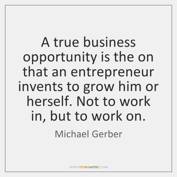 A true business opportunity is the on that an entrepreneur invents to ...
