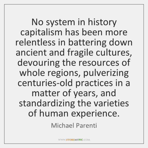 No system in history capitalism has been more relentless in battering down ...