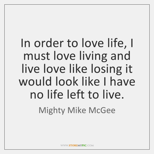 In order to love life, I must love living and live love ...
