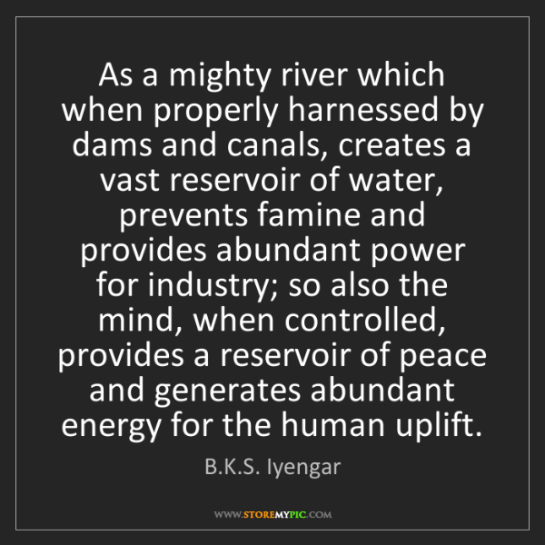 B.K.S. Iyengar: As a mighty river which when properly harnessed by dams...