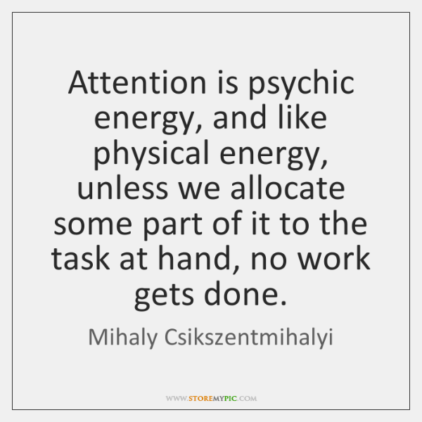 Attention is psychic energy, and like physical energy, unless we allocate some ...