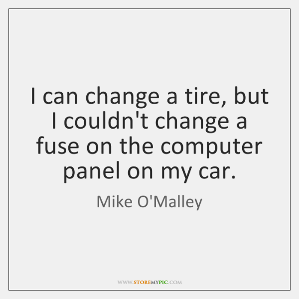 I can change a tire, but I couldn't change a fuse on ...