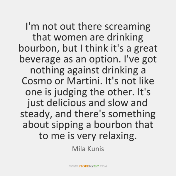 I'm not out there screaming that women are drinking bourbon, but I ...