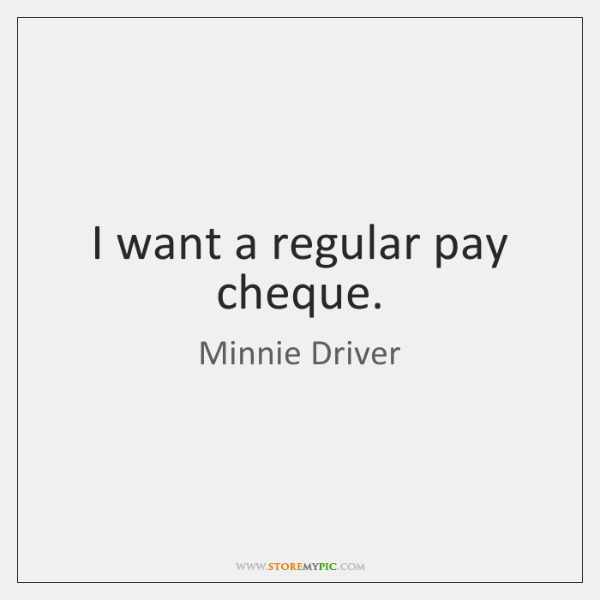 I want a regular pay cheque.