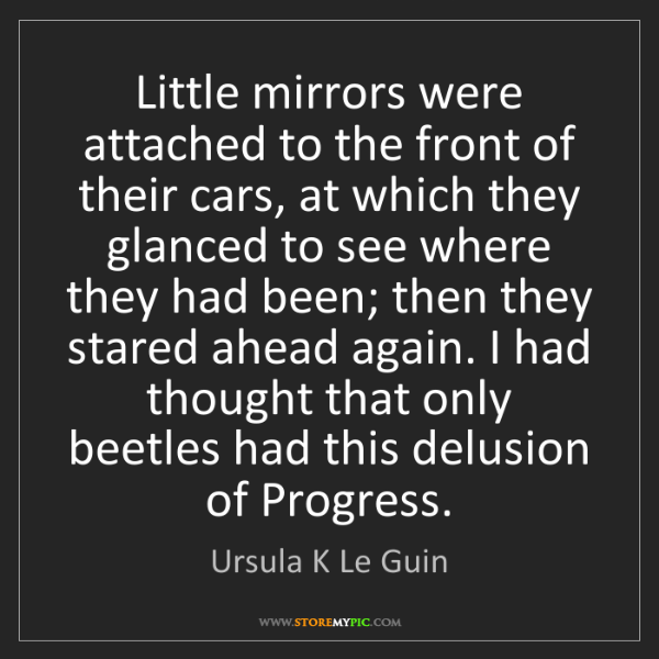 Ursula K Le Guin: Little mirrors were attached to the front of their cars,...