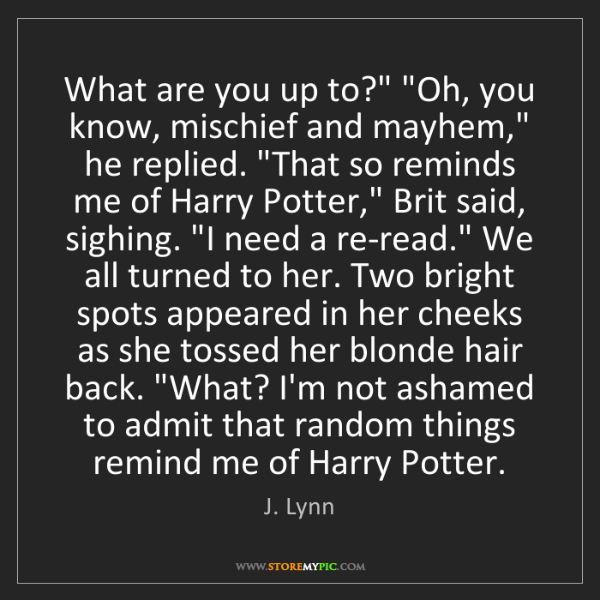 """J. Lynn: What are you up to?"""" """"Oh, you know, mischief and mayhem,""""..."""
