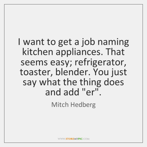 I want to get a job naming kitchen appliances. That seems easy; ...
