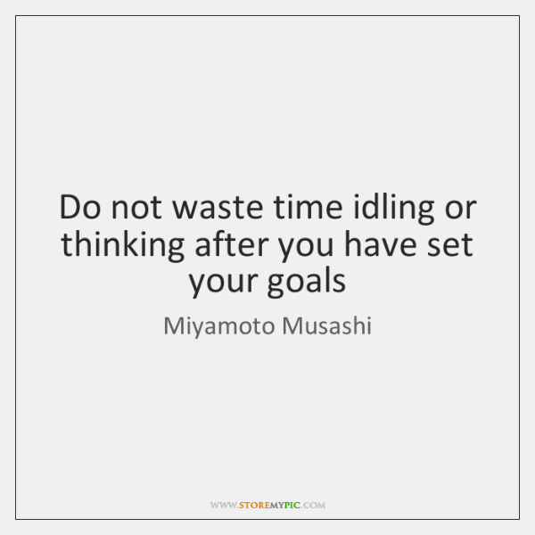 Do Not Waste Time Idling Or Thinking After You Have Set Your
