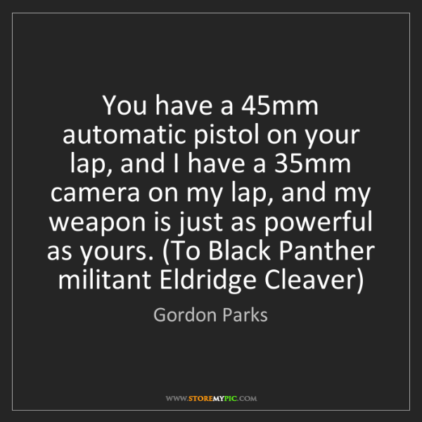 Gordon Parks: You have a 45mm automatic pistol on your lap, and I have...