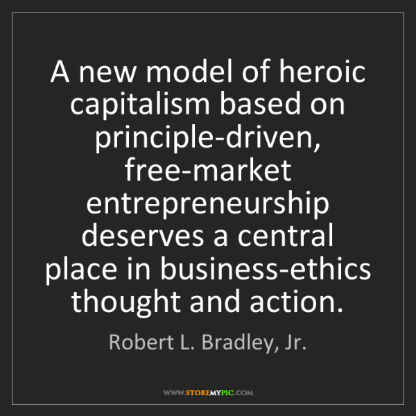 Robert L. Bradley, Jr.: A new model of heroic capitalism based on principle-driven,...