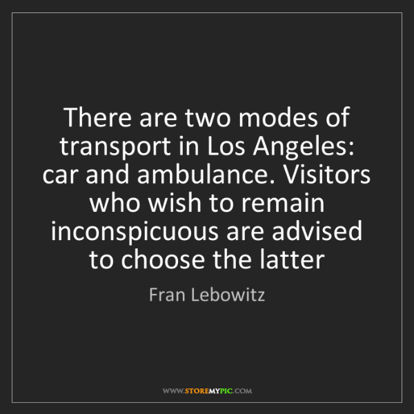 Fran Lebowitz: There are two modes of transport in Los Angeles: car...
