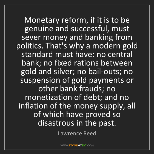Lawrence Reed: Monetary reform, if it is to be genuine and successful,...