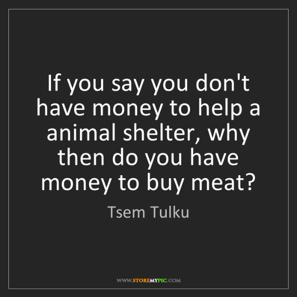 Tsem Tulku: If you say you don't have money to help a animal shelter,...