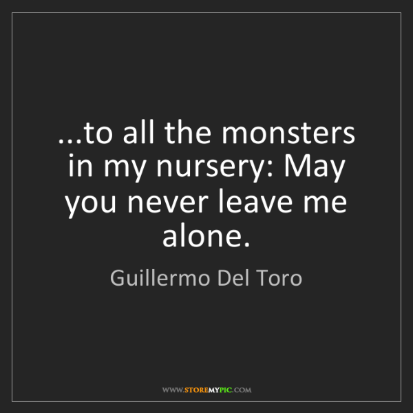Guillermo Del Toro To All The Monsters In My Nursery May You