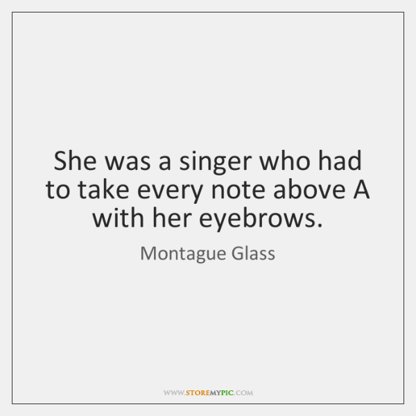 She was a singer who had to take every note above A ...