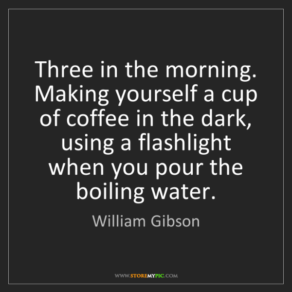 William Gibson: Three in the morning. Making yourself a cup of coffee...