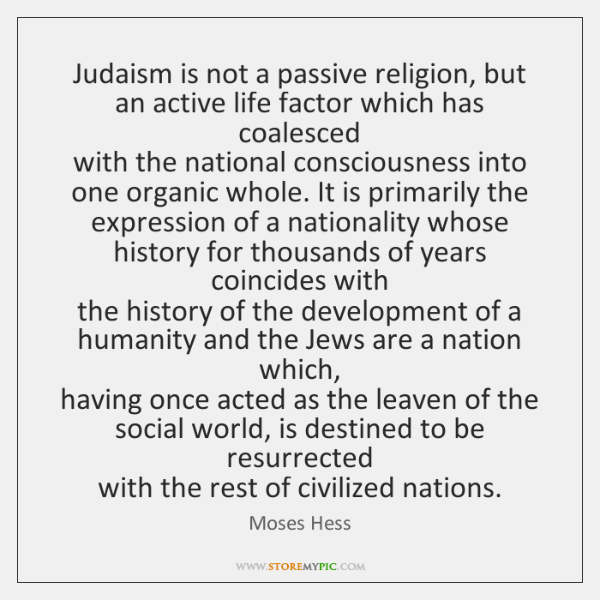 Judaism is not a passive religion, but an active life factor which ...