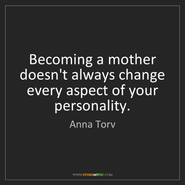 Anna Torv: Becoming a mother doesn't always change every aspect...