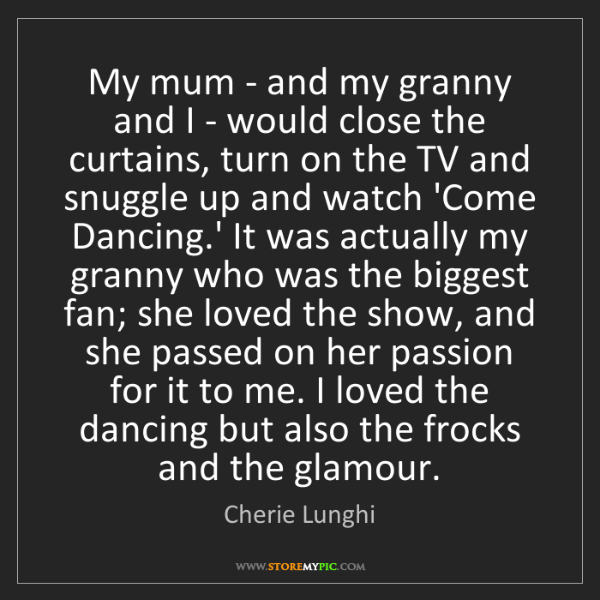 Cherie Lunghi: My mum - and my granny and I - would close the curtains,...