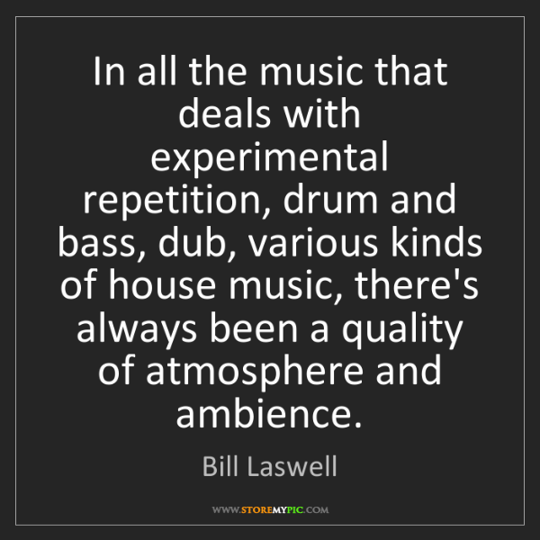 Bill Laswell: In all the music that deals with experimental repetition,...