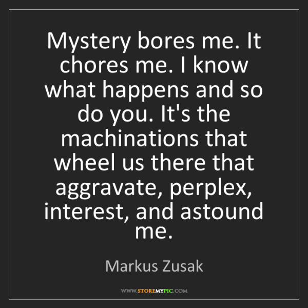 Markus Zusak: Mystery bores me. It chores me. I know what happens and...