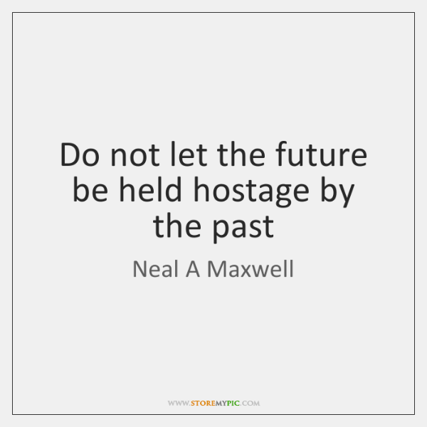 Do not let the future be held hostage by the past