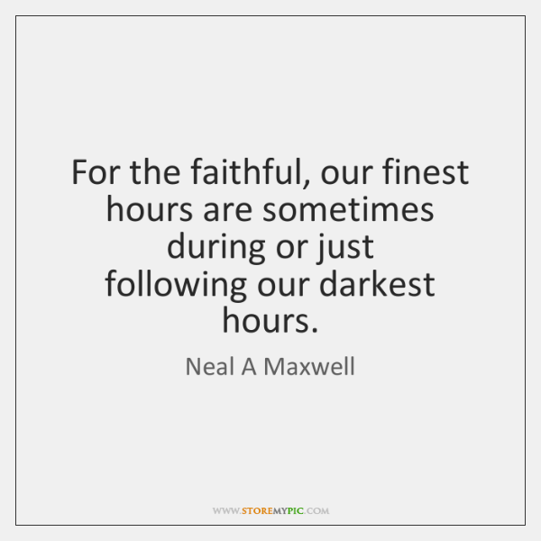 For the faithful, our finest hours are sometimes during or just  following ...