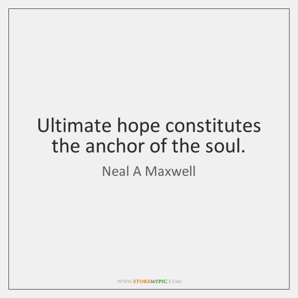 Ultimate hope constitutes the anchor of the soul.