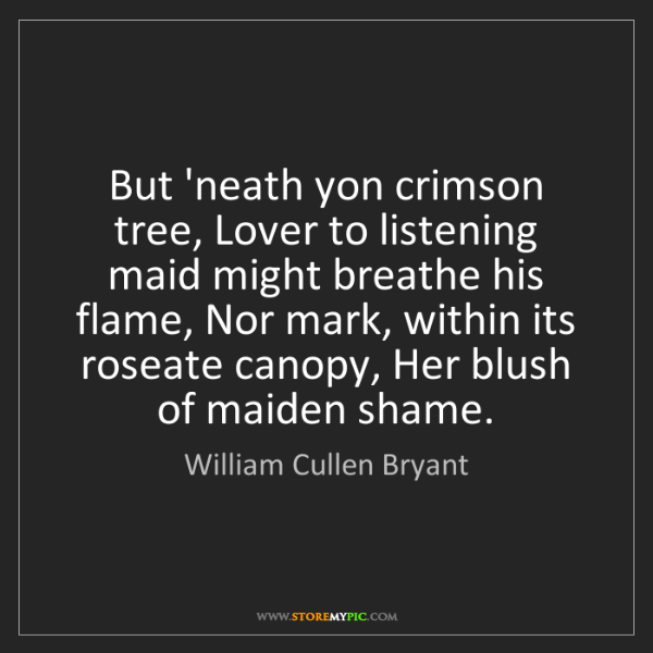 William Cullen Bryant: But 'neath yon crimson tree, Lover to listening maid...