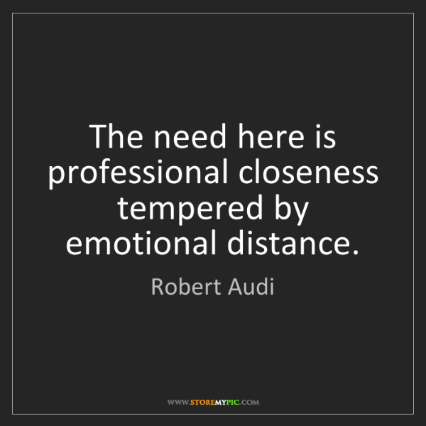 Robert Audi: The need here is professional closeness tempered by emotional...