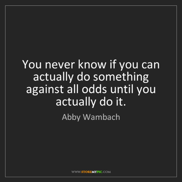 Abby Wambach: You never know if you can actually do something against...
