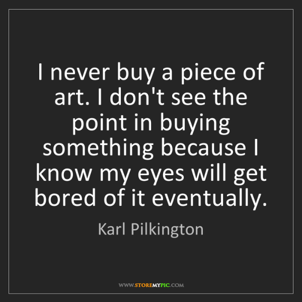 Karl Pilkington: I never buy a piece of art. I don't see the point in...