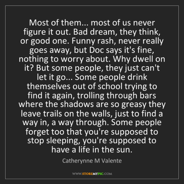 Catherynne M Valente: Most of them... most of us never figure it out. Bad dream,...