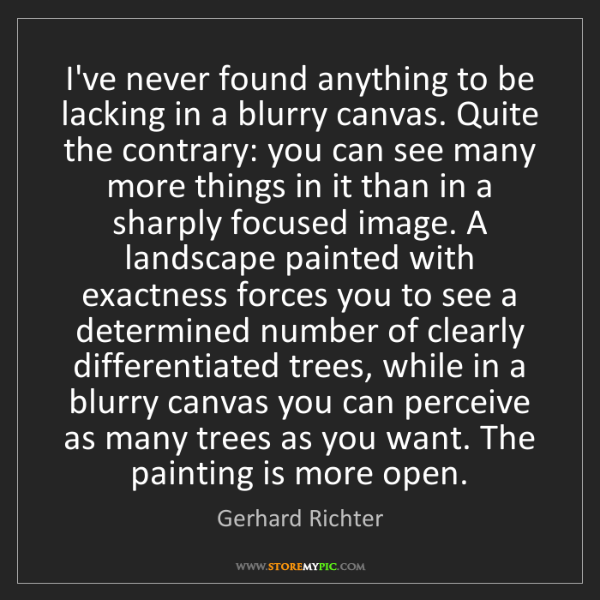 Gerhard Richter: I've never found anything to be lacking in a blurry canvas....